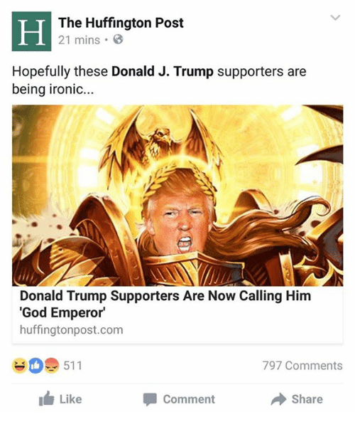 Donald Trump Supporters: The Huffington Post  21 mins .  Hopefully these Donald J. Trump supporters are  being ironic...  Donald Trump Supporters Are Now Calling Him  'God Emperor  huffingtonpost.com  #0. 511  797 Comments  I Like  Comment  Share