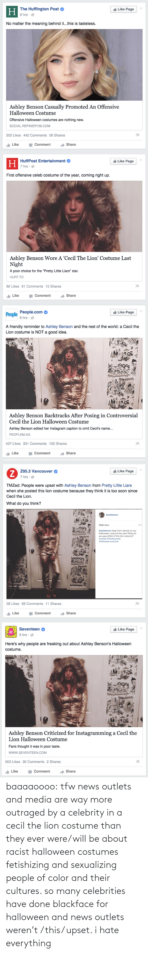 """Meaning Behind: The Huffington Post  6 hrs :  Like Page  Н  No matter the meaning behind it...this is tasteless.  Ashley Benson Casually Promoted An Offensive  Halloween Costume  Offensive Halloween costumes are nothing new.  SOCIAL.REFINERY29.COM  352 Likes 442 Comments 56 Shares  Share  Like  Comment   Like Page  HuffPost Entertainment  Н  7 hrs ·  O  First offensive celeb costume of the year, coming right up.  Ashley Benson Wore A 'Cecil The Lion' Costume Last  Night  A poor choice for the """"Pretty Little Liars"""" star.  HUFF.TO  80 Likes 61 Comments 15 Shares  Like  Share  Comment   t Like Page  People.com  People  6 hrs · O  A friendly reminder to Ashley Benson and the rest of the world: a Cecil the  Lion costume is NOT a good idea.  Ashley Benson Backtracks After Posing in Controversial  Cecil the Lion Halloween Costume  Ashley Benson edited her Instagram caption to omit Cecil's name...  PEOPLEM.AG  437 Likes 331 Comments 102 Shares  Share  Like  Comment   I Like Page  Z95.3 Vancouver  7 hrs · O  TMZed: People were upset with Ashley Benson from Pretty Little Liars  when she posted this lion costume because they think it is too soon since  Cecil the Lion.  What do you think?  itsashbenzo  292k likes  17h  itsashbenzo Help! Can't decide on my  Halloween costume this year! What do  you guys think of this lion costume?  @yandy #thanksyandy  #halloweencostume  28 Likes 99 Comments 11 Shares  Share  Like  Comment   Like Page  Seventeen  17  3 hrs · O  Here's why people are freaking out about Ashley Benson's Halloween  costume.  Ashley Benson Criticized for Instagramming a Cecil the  Lion Halloween Costume  Fans thought it was in poor taste.  www.SEVENTEEN.COM  502 Likes 30 Comments 2 Shares  Comment  Share  Like baaaaoooo:  tfw news outlets and media are way more outraged by a celebrity in a cecil the lion costume than they ever were/will be about racist halloween costumes fetishizing and sexualizing people of color and their cultures. so many celebrities have done bla"""