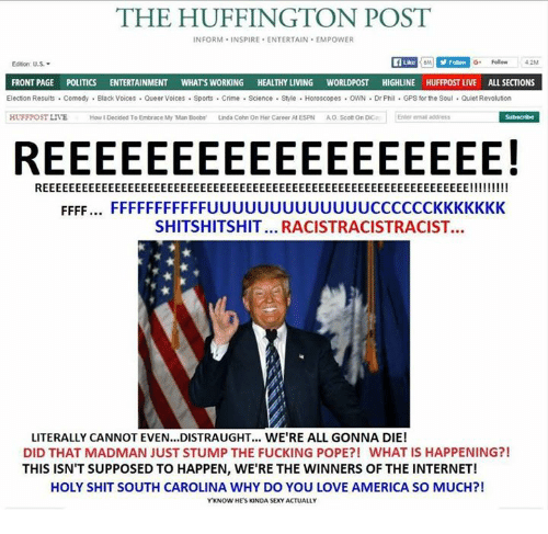 Ffffffffff: THE HUFFINGTON POST  INFORM INSPIRE ENTERTAIN EMPOWER  Edition U.S..  FRONTPAGE  POLITICS  ENTERTAINMENT  WHATS WORKING  HEALTHY LIVING  WORLDPOST HIGHLINE HUFFPOST LIVE ALL SECTIONS  Election Results Comedy Black Voices Queer Voices Sports Crime Science Style Horoscopes OWN DrPhil GPS for the Soul Quiet Revolution  Subscribe  HUFFPOST LIVE  How IDecided To Embrace My Man Boobs'  Linda Cohn On Her Career AfESPN  AO, Scott on Dica Enter emaladdress  REEEEEEEEEEEEEEEEEE!  REEEEEEEEEEEEEEEEEEEEEEEEEEEEEEEEEEEEEEEEEEEEEEEEEEEEEEEEEEEEEEEEE!!!!!!!!!  FFFF.... FFFFFFFFFF FUUUUUUUUUUUUUCCCCCCKKKKKKK  SHITSHITSHIT... RACISTRACISTRACIST.  LITERALLY CANNOT EVEN...DISTRAUGHT... WE'RE ALL GONNA DIE!  DID THAT MADMAN JUST STUMP THE FUCKING POPE?! WHAT IS HAPPENING?!  THIS ISN'T SUPPOSED TO HAPPEN, WE'RE THE WINNERS OF THE INTERNET!  HOLY SHIT SOUTH CAROLINA WHY DO YOU LOVE AMERICA SO MUCH?!  YKNOW HES KINDA SEXY ACTUALLY