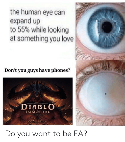 diablo: the human eye can  expand up  to 55% while looking  at something you love  Don't you guys have phones?  DIABLO Do you want to be EA?