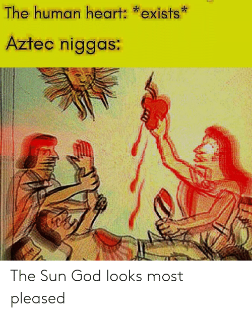 Aztec: The human heart: *exists  Aztec niggas: The Sun God looks most pleased
