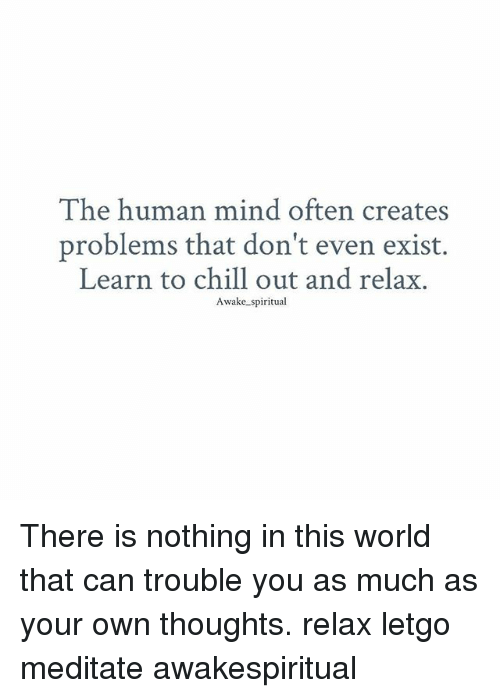 Chill, Memes, and World: The human mind often creates  problems that don't even exist.  Learn to chill out and relax.  Awake spiritual There is nothing in this world that can trouble you as much as your own thoughts. relax letgo meditate awakespiritual