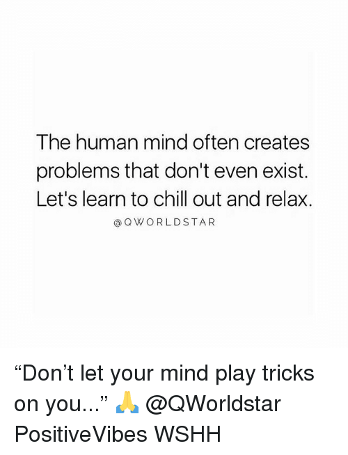 "Chill, Memes, and Wshh: The human mind often creates  problems that don't even exist.  Let's learn to chill out and relax.  ⓐQVY O R L D STAR ""Don't let your mind play tricks on you..."" 🙏 @QWorldstar PositiveVibes WSHH"