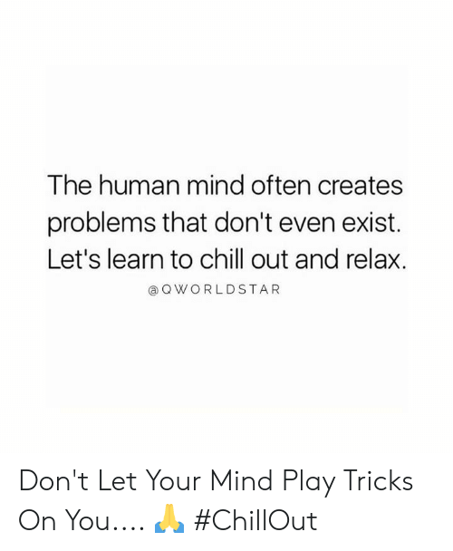worldstar: The human mind often creates  problems that don't even exist.  Let's learn to chill out and relax.  a Q WORLDSTAR Don't Let Your Mind Play Tricks On You.... 🙏 #ChillOut