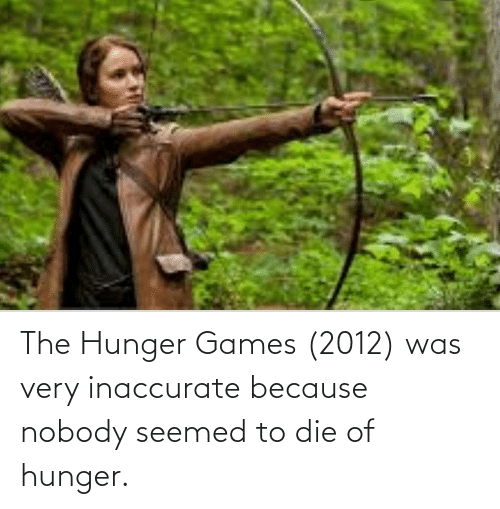 The Hunger Games: The Hunger Games (2012) was very inaccurate because nobody seemed to die of hunger.