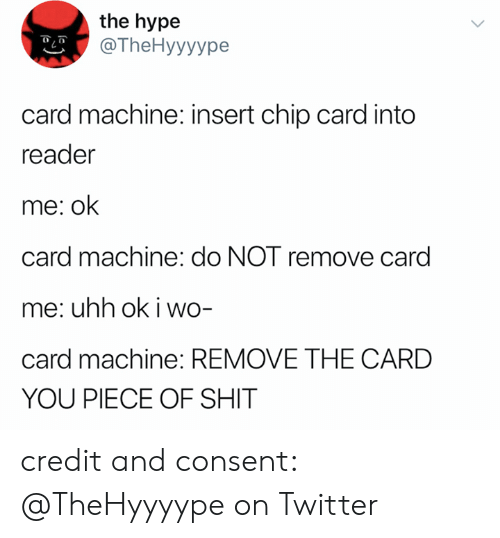uhh: the hype  @TheHyyyype  card machine: insert chip card into  reader  me: ok  card machine: do NOT remove card  me: uhh ok i wo-  card machine: REMOVE THE CARD  YOU PIECE OF SHIT credit and consent: @TheHyyyype on Twitter