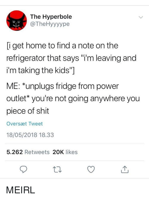 """Outlet: The Hyperbole  @TheHyyyype  i get home to find a note on the  refrigerator that says """"i'm leaving and  i'm taking the kids""""]  ME: *unplugs fridge from power  outlet* you're not going anywhere you  piece of shit  Oversæt Tweet  18/05/2018 18.33  5.262 Retweets 20K likes MEIRL"""