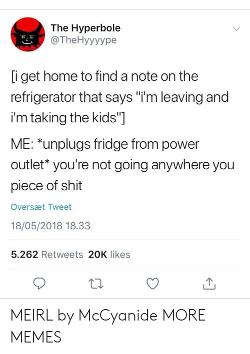 """Outlet: The Hyperbole  @TheHyyyype  i get home to find a note on the  refrigerator that says """"i'm leaving and  i'm taking the kids""""]  ME: *unplugs fridge from power  outlet* you're not going anywhere you  piece of shit  Oversæt Tweet  18/05/2018 18.33  5.262 Retweets 20K likes MEIRL by McCyanide MORE MEMES"""