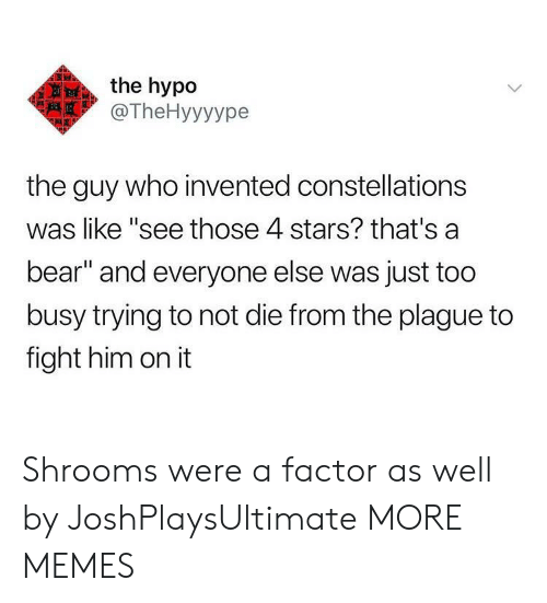 """Too Busy: the hypo  @TheHyyyуре  the guy who invented constellations  was like """"see those 4 stars? that's a  bear"""" and everyone else was just too  busy trying to not die from the plague to  fight him on it Shrooms were a factor as well by JoshPlaysUltimate MORE MEMES"""