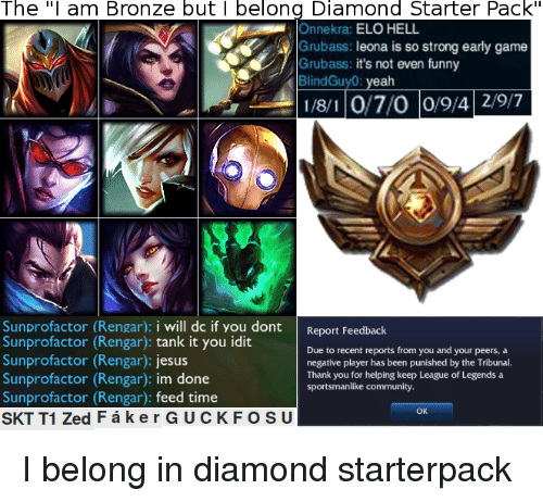 "elo hell: The  ""I am Bronze but I belong Diamond Starter Pack  Onnekra: ELO HELL.  Grubass: leona is so strong early game  Grubass: it's not even funny  BlindGuy0  eah  118/1 O/7/O 0/9/4 29/7  Sunprofactor (Rengar): i will dc if you dont  Report Feedback  Sunprofactor (Rengar)  tank it you idit  Due to recent reports from you and your peers, a  Sunprofactor (Rengar)  Jesus  negative player has been punished by the Tribunal.  Thank you f  helping keep League of Legends a  Sunprofactor (Rengar)  m done  sportsmanlike community.  Sunprofactor (Rengar): feed time  OK  SKT T1 Zed F k e r GUC KFOSU I belong in diamond starterpack"