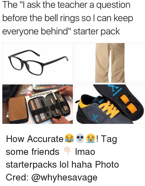 "bell ringing: The ""I ask the teacher a question  before the bell rings so l can keep  everyone behind"" starter pack  whyhesavage How Accurate😂💀😭! Tag some friends 👇🏻 lmao starterpacks lol haha Photo Cred: @whyhesavage"