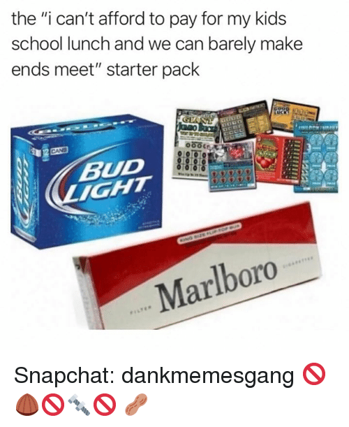 """School Lunch: the """"i can't afford to pay for my kids  school lunch and we can barely make  ends meet"""" starter pack  BUD  Marlboro Snapchat: dankmemesgang 🚫🌰🚫🔩🚫 🥜"""