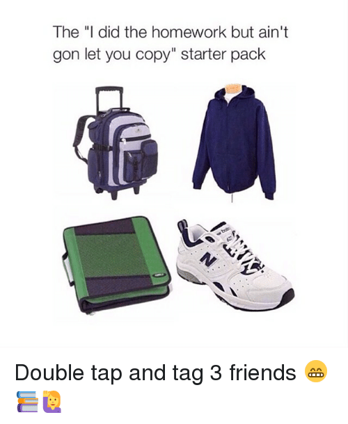 """Starter Packs: The """"I did the homework but ain't  gon let you copy"""" starter pack Double tap and tag 3 friends 😁📚🙋"""