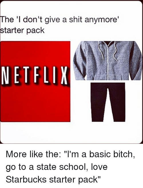"""Starter Packs: The 'I don't give a shit anymore'  starter pack  NETFLIX More like the: """"I'm a basic bitch, go to a state school, love Starbucks starter pack"""""""