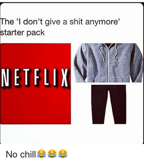 Starter Packs: The 'I don't give a shit anymore'  starter pack  NETFLIX No chill😂😂😂