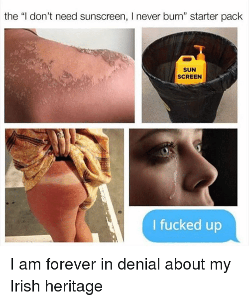"Funny, Irish, and Sun: the ""I don't need sunscreen, I never burn"" starter pack  SUN  SCREEN  I fucked up I am forever in denial about my Irish heritage"