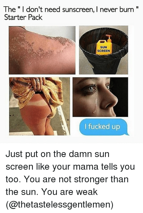 """Funny, Starter Pack, and Never: The"""" I don't need sunscreen, I never burn""""  Starter Pack  SUN  SCREEN  I fucked up Just put on the damn sun screen like your mama tells you too. You are not stronger than the sun. You are weak (@thetastelessgentlemen)"""