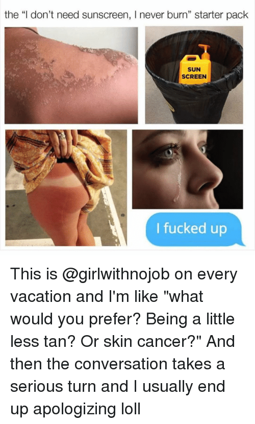 """Funny, Starter Packs, and Vacation: the """"I don't need sunscreen, l never burn"""" starter pack  SUN  SCREEN  I fucked up This is @girlwithnojob on every vacation and I'm like """"what would you prefer? Being a little less tan? Or skin cancer?"""" And then the conversation takes a serious turn and I usually end up apologizing loll"""