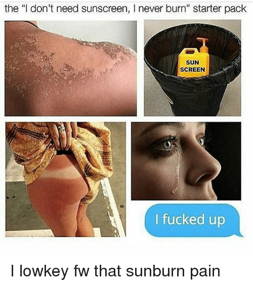"Memes, Starter Pack, and Lowkey: the ""I don't need sunscreen, l never burn"" starter pack  SUN  SCREEN  fucked up I lowkey fw that sunburn pain"