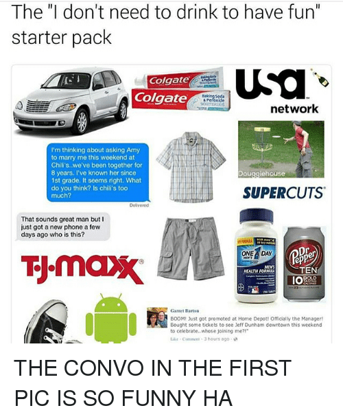 """Douge: The """"I don't need to drink to have fun""""  starter pack  USa  Colgate  Colgate  network  I'm thinking about asking Amy  to marry me this weekend at  Chili's, we've been together for  8 years  I've known her since  Doug  1st grade, It seems right. What  do you think? Is chili's too  SUPERCUTS  much?  That sounds great man but I  just got a new phone a few  days ago who is this?  ONE A DAY  epP  MENS  TEN  HEALTH FORMULA  IOA  Garret Barton  BOOM! Just got promoted at Home Depot! Officially the Manager!  Bought some tickets to see Jeff Dunham downtown this weekend  to celebrate.. whose joining me?!  3 hours ago. THE CONVO IN THE FIRST PIC IS SO FUNNY HA"""