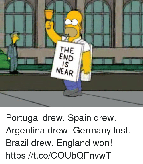 end-is-near: THE I-  END  IS  NEAR Portugal drew. Spain drew.  Argentina drew. Germany lost.  Brazil drew.   England won! https://t.co/COUbQFnvwT
