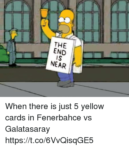 end-is-near: THE I-  END  IS  NEAR When there is just 5 yellow cards in Fenerbahce vs Galatasaray https://t.co/6VvQisqGE5
