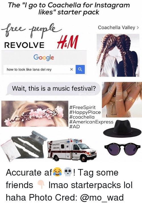 "Af, Coachella, and Friends: The ""I go to Coachella for Instagram  likes"" starter pack  Coachella Valley  HEM  REVOLVE  Google  how to look like lana del rey  Wait, this is a music festival?  #Free Spirit  #Happy Place  #coachella  American Express  Accurate af😂💀! Tag some friends 👇🏻 lmao starterpacks lol haha Photo Cred: @mo_wad"