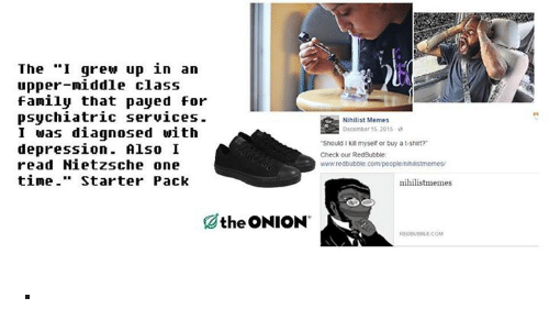 """Starter Packs: The """"I grew up in an  upper-middle class  family that payed for  psychiatric services.  Nihilist Memes  December 15, 2015  I was diagnosed with  """"Should Ikill myself or bu t-shirt?  depression  Also I  Check our RedBubble  read Nietzsche one  www.redbubble.com/peopleinhaistmemes/  time  Starter Pack  nihilist memes  the ONION ·"""