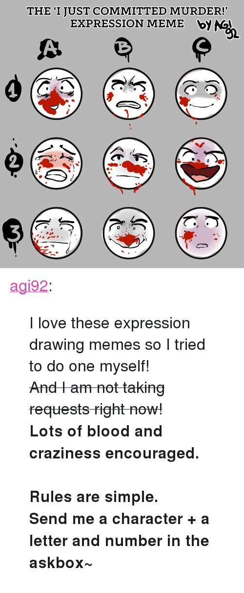 """Love, Meme, and Memes: THE 'I JUST COMMITTED MURDER!  EXPRESSION MEME bV NG  92 <p><a href=""""http://agi92.tumblr.com/post/164682110832/i-love-these-expression-drawing-memes-so-i-tried"""" class=""""tumblr_blog"""" target=""""_blank"""">agi92</a>:</p>  <blockquote><p>I love these expression drawing memes so I tried to do one myself!<br/><strike>And I am not taking requests right now!</strike><br/><b>Lots of blood and craziness encouraged.</b><br/><br/><b>Rules are simple.<br/>Send me a character + a letter and number in the askbox~</b></p></blockquote>"""