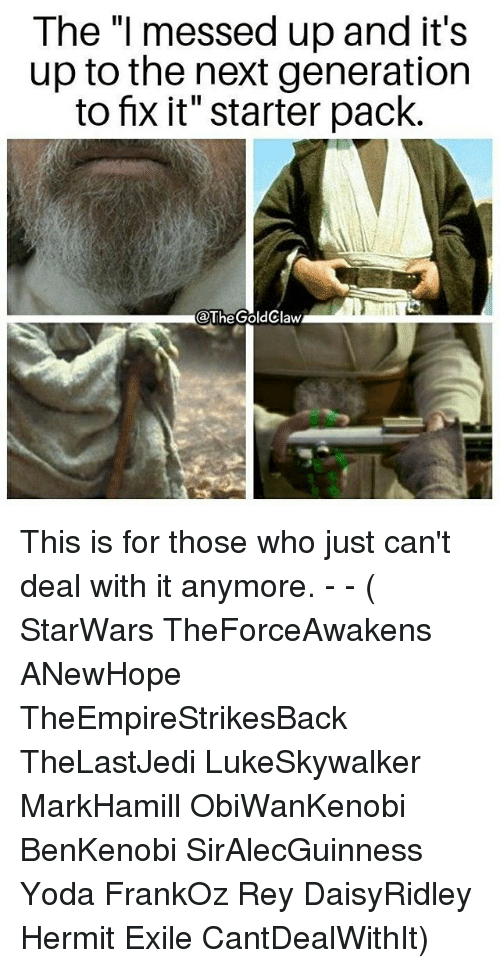 """Memes, Rey, and Yoda: The """"I messed up and it's  up to the next generation  to fix it"""" starter pack.  @TheGoldClaw This is for those who just can't deal with it anymore. - - ( StarWars TheForceAwakens ANewHope TheEmpireStrikesBack TheLastJedi LukeSkywalker MarkHamill ObiWanKenobi BenKenobi SirAlecGuinness Yoda FrankOz Rey DaisyRidley Hermit Exile CantDealWithIt)"""