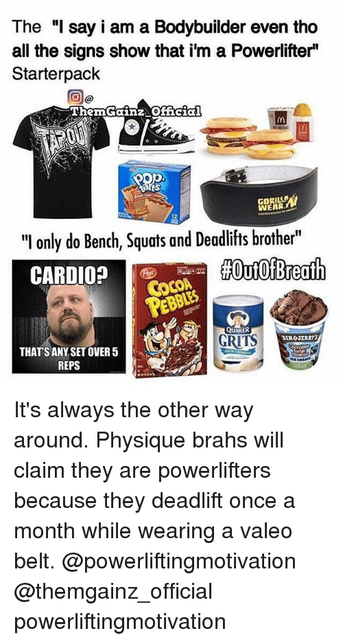 "Memes, Squats, and Quakers: The ""I say i am a Bodybuilder even tho  all the signs show that i'm a Powerlifter""  Starterpack  ThemGainz Official  GORILUB  12  ""I only do Bench, Squats and Deadlifts brother""  #Out Of Breath  CARDIO?  QUAKER  GRITS  THATS ANY SET OVER 5  REPS It's always the other way around. Physique brahs will claim they are powerlifters because they deadlift once a month while wearing a valeo belt. @powerliftingmotivation @themgainz_official powerliftingmotivation"