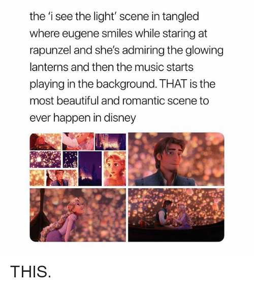 Beautiful, Disney, and Music: the 'i see the light' scene in tangled  where eugene smiles while staring at  rapunzel and she's admiring the glowing  lanterns and then the music starts  playing in the background. THAT is the  most beautiful and romantic scene to  ever happen in disney THIS.
