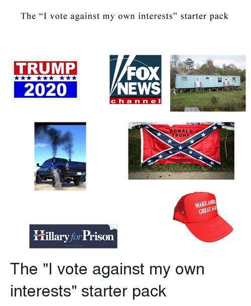 "News, Starter Packs, and Fox News: The ""I vote against my own interests"" starter pack  TRUMP  2020  FOX  NEWS  ch a n ne l  DONAL D  TRUMP  ENT  MAKE AMB  GREATAG  iillaryforPrison"