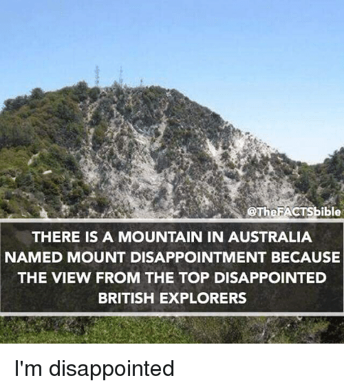 ibl: @The ible  THERE IS A MOUNTAIN IN AUSTRALIA  NAMED MOUNT DISAPPOINTMENT BECAUSE  THE VIEW FROM THE TOP DISAPPOINTED  BRITISH EXPLORERS I'm disappointed