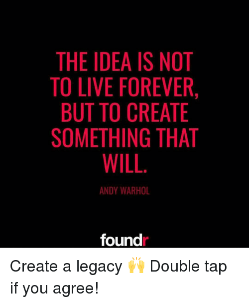 creat a: THE IDEA IS NOT  TO LIVE FOREVER,  BUT TO CREATE  SOMETHING THAT  WILL  ANDY WARHOL  found Create a legacy 🙌 Double tap if you agree!