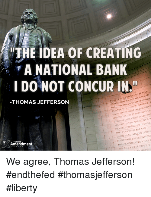 """creat a: THE IDEA OF CREATING  A NATIONAL BANK  I DO NOT CONCUR IN.""""  S TO BE SELF-  WE HOLD THESE  TRUTH ARE CREN  THAT ALL MEN BY THEIR  EVIDENT THEY  CERTAIN INALIENABLE  EQUAL WITH THAT ARE CREATOR  LIFE. TH  RCHTs MONG  THESE HAPPINESS AND THE PURSUIT pF RNME  TO SECURE THESE RIGHTS  MEN. WI  ARE INSTITUTED AMONG  AND DECLARE  SOLEMNLY THOMAS JEFFERSON  THESE COLONIES ARE AND OF  INDEPE  OUCHT TO BE FREE AND SUPPORT  STATES AND EORTHE WITH A FIRM R  DECLARATION. TENTH  Amendment  ON THE PROTECTION  NuTUAL We agree, Thomas Jefferson!  #endthefed #thomasjefferson #liberty"""