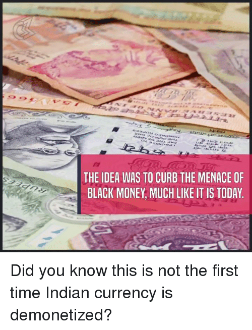 black money: THE IDEA WAS TO CURB THE MENACE OF  BLACK MONEY MUCH LIKE IT IS TODAY Did you know this is not the first time Indian currency is demonetized?