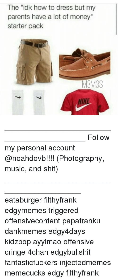 "4chan, Memes, and Money: The ""idk how to dress but my  parents have a lot of money""  starter pack  M3M3S ____________________________________________ Follow my personal account @noahdovb!!!! (Photography, music, and shit) ___________________________________________ eataburger filthyfrank edgymemes triggered offensivecontent papafranku dankmemes edgy4days kidzbop ayylmao offensive cringe 4chan edgybullshit fantasticfuckers injectedmemes memecucks edgy filthyfrank"