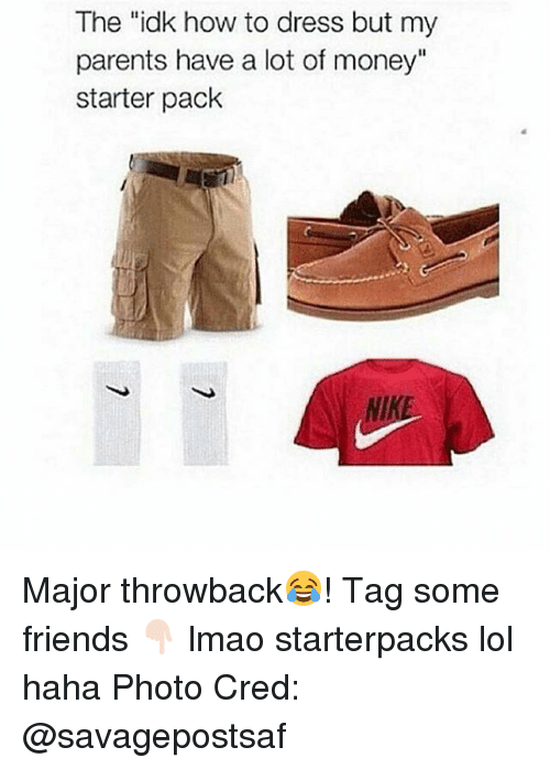 "Friends, Lmao, and Lol: The ""idk how to dress but my  parents have a lot of money""  starter pack  NIKE Major throwback😂! Tag some friends 👇🏻 lmao starterpacks lol haha Photo Cred: @savagepostsaf"