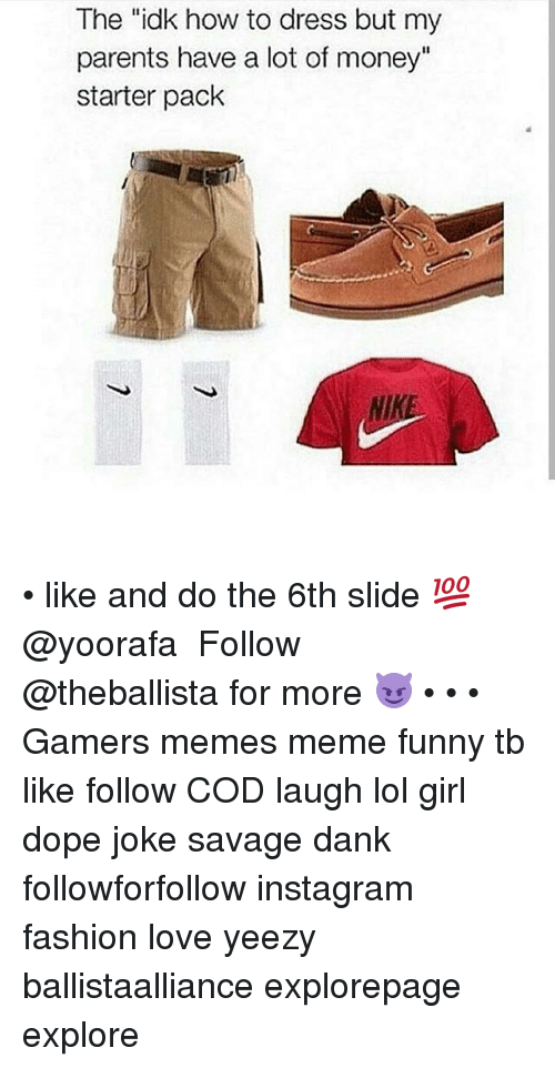 """doping: The """"idk how to dress but my  parents have a lot of money""""  starter pack  NIKE • like and do the 6th slide 💯@yoorafa ━━━━━━━━━━━━━ Follow @theballista for more 😈 • • • Gamers memes meme funny tb like follow COD laugh lol girl dope joke savage dank followforfollow instagram fashion love yeezy ballistaalliance explorepage explore"""
