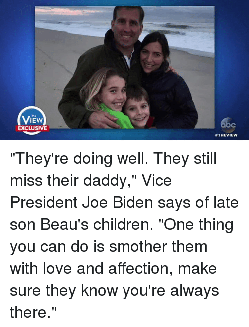 "Joe Biden, Memes, and The View: THE  IEW  EXCLUSIVE  #THE VIEW ""They're doing well. They still miss their daddy,"" Vice President Joe Biden  says of late son Beau's children. ""One thing you can do is smother them with love and affection, make sure they know you're always there."""