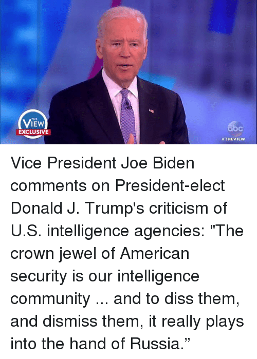 "Diss, Joe Biden, and Memes: THE  IEW  EXCLUSIVE  #THE VIEW Vice President Joe Biden comments on President-elect Donald J. Trump's criticism of U.S. intelligence agencies: ""The crown jewel of American security is our intelligence community ... and to diss them, and dismiss them, it really plays into the hand of Russia."""