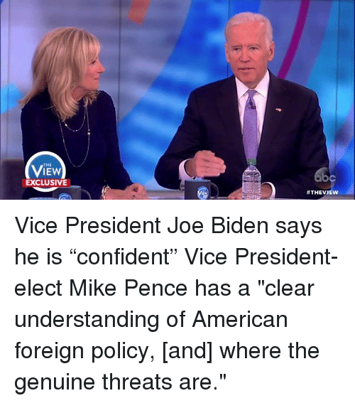 "Joe Biden, Memes, and The View: THE  IEW  EXCLUSIVE  #THE VIEW Vice President Joe Biden says he is ""confident"" Vice President-elect Mike Pence has a ""clear understanding of American foreign policy, [and] where the genuine threats are."""