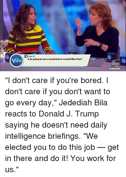 """cleo: THE  IEW  Faye B.  is he going to use acrystal ball or consult Miss Cleo?  """"I don't care if you're bored. I don't care if you don't want to go every day,"""" Jedediah Bila reacts to Donald J. Trump saying he doesn't need daily intelligence briefings. """"We elected you to do this job — get in there and do it! You work for us."""""""