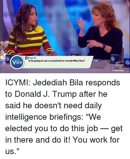 """cleo: THE  IEW  Faye B.  is he going to use acrystal ball or consult Miss Cleo?  ICYMI: Jedediah Bila responds to Donald J. Trump after he said he doesn't need daily intelligence briefings: """"We elected you to do this job — get in there and do it! You work for us."""""""