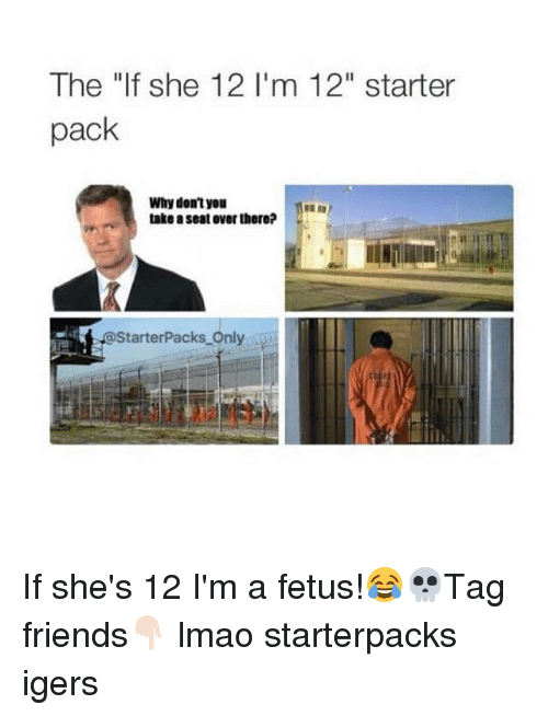 "Friends, Lmao, and Starter Packs: The ""If she 12 I'm 12"" starter  pack  Why don't you  take a seat over there? If she's 12 I'm a fetus!😂💀Tag friends👇🏻 lmao starterpacks igers"
