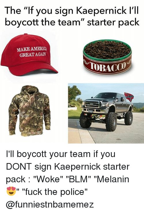 "Fuck the Police, Nfl, and Police: The ""If you sign Kaepernick l'lI  boycott the team"" starter paclk  MAKE AMERIC  GREAT AGAN I'll boycott your team if you DONT sign Kaepernick starter pack : ""Woke"" ""BLM"" ""Melanin 😍"" ""fuck the police"" @funniestnbamemez"