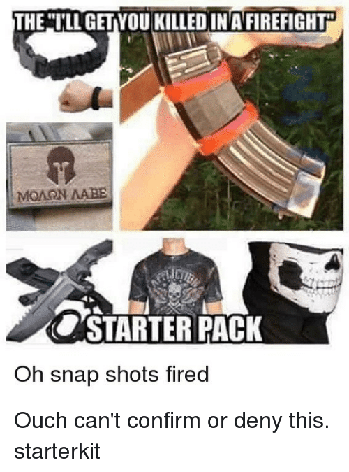 Memes, 🤖, and Snap: THE ILL GETYOU KILLEDINAFIREFIGHT  MONON MABE  COSTARTER PACK  Oh snap shots fired Ouch can't confirm or deny this. starterkit