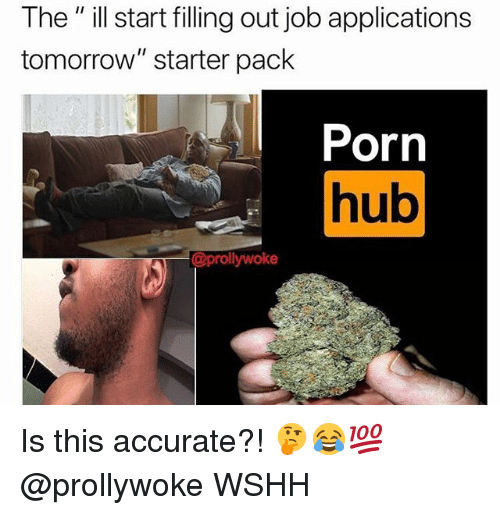 "Memes, Porn Hub, and Wshh: The"" ill start filling out job applications  tomorrow"" starter pack  Porn  hub  Ul  @prollywoke Is this accurate?! 🤔😂💯 @prollywoke WSHH"