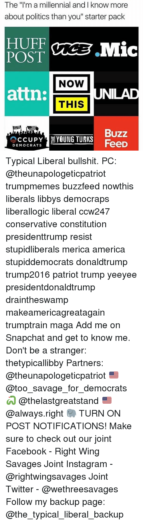 """Buzzfees: The """"I'm a millennial and I know more  about politics than you"""" starter pack  HUFF  Mic  POST  NOW  attn:  THIS  UNILAD  Buzz  CCUPY  YOUNG TURKS  FeeD  DEMOCRATS Typical Liberal bullshit. PC: @theunapologeticpatriot trumpmemes buzzfeed nowthis liberals libbys democraps liberallogic liberal ccw247 conservative constitution presidenttrump resist stupidliberals merica america stupiddemocrats donaldtrump trump2016 patriot trump yeeyee presidentdonaldtrump draintheswamp makeamericagreatagain trumptrain maga Add me on Snapchat and get to know me. Don't be a stranger: thetypicallibby Partners: @theunapologeticpatriot 🇺🇸 @too_savage_for_democrats 🐍 @thelastgreatstand 🇺🇸 @always.right 🐘 TURN ON POST NOTIFICATIONS! Make sure to check out our joint Facebook - Right Wing Savages Joint Instagram - @rightwingsavages Joint Twitter - @wethreesavages Follow my backup page: @the_typical_liberal_backup"""